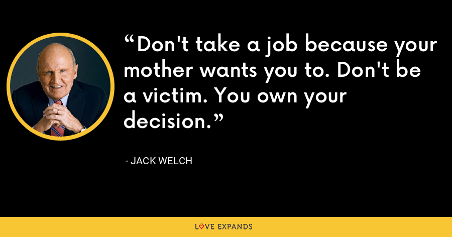 Don't take a job because your mother wants you to. Don't be a victim. You own your decision. - Jack Welch