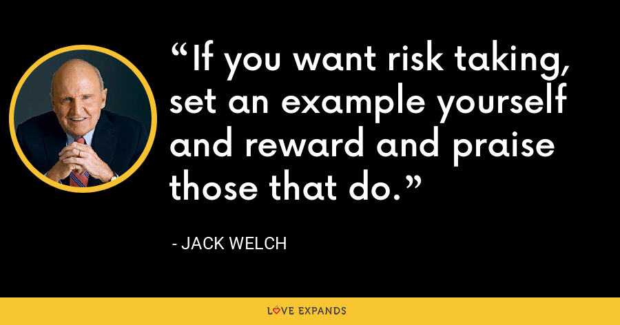 If you want risk taking, set an example yourself and reward and praise those that do. - Jack Welch