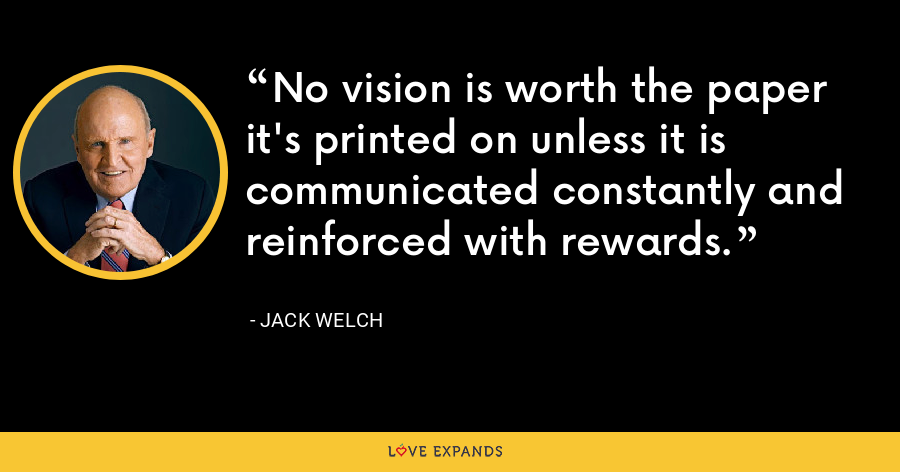 No vision is worth the paper it's printed on unless it is communicated constantly and reinforced with rewards. - Jack Welch