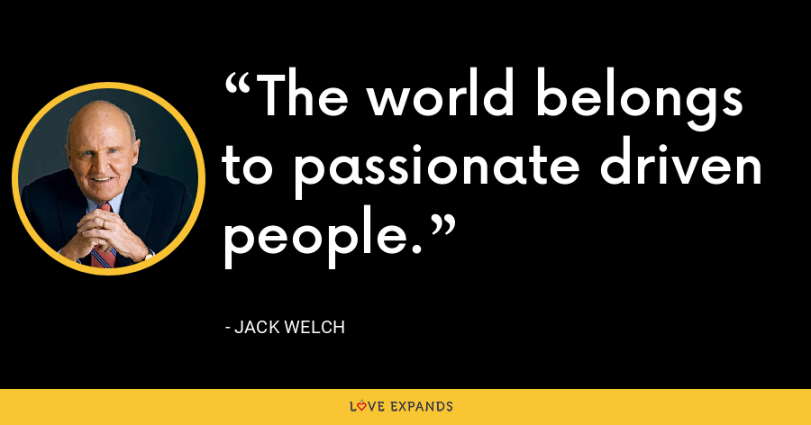 The world belongs to passionate driven people. - Jack Welch