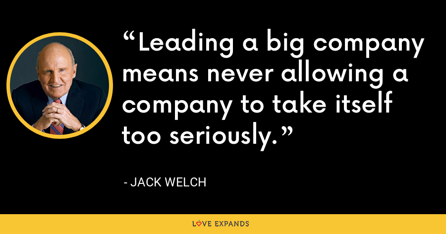 Leading a big company means never allowing a company to take itself too seriously. - Jack Welch
