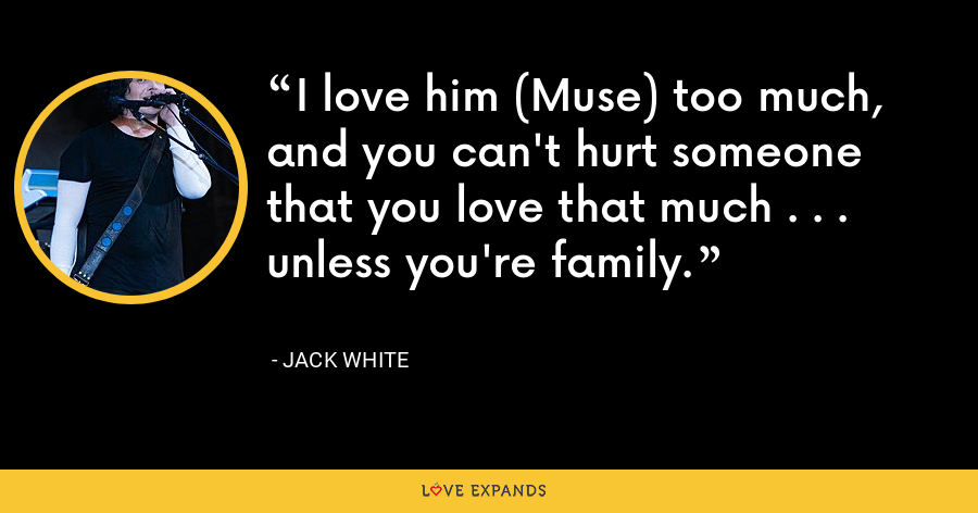 I love him (Muse) too much, and you can't hurt someone that you love that much . . . unless you're family. - Jack White