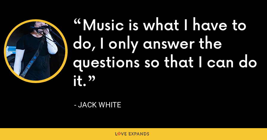 Music is what I have to do, I only answer the questions so that I can do it. - Jack White