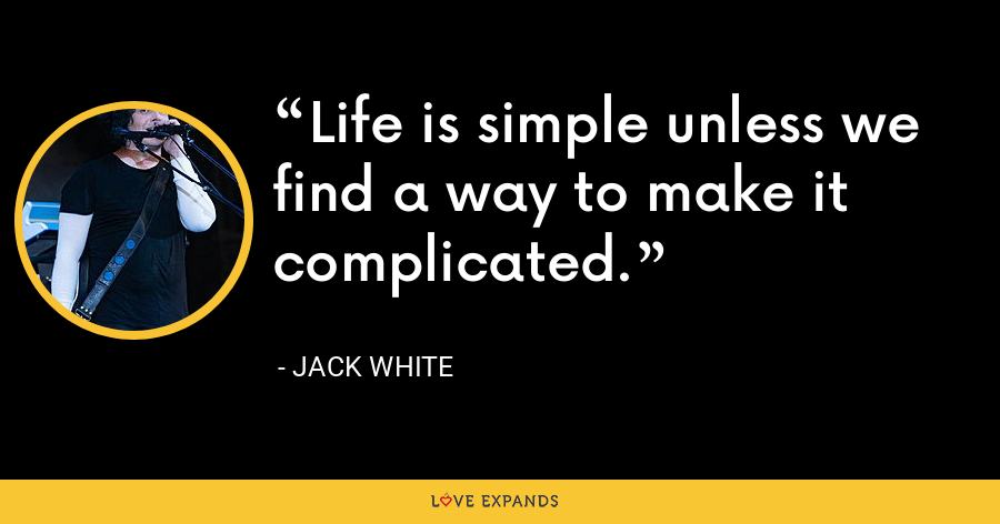 Life is simple unless we find a way to make it complicated. - Jack White