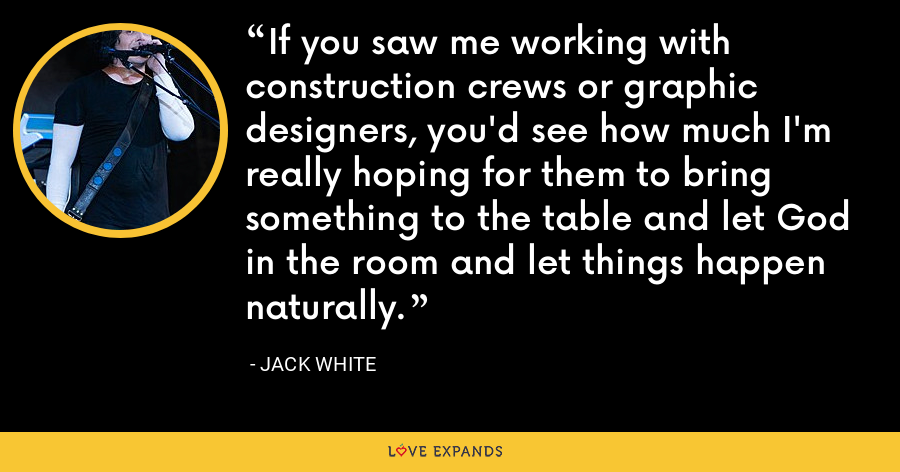 If you saw me working with construction crews or graphic designers, you'd see how much I'm really hoping for them to bring something to the table and let God in the room and let things happen naturally. - Jack White