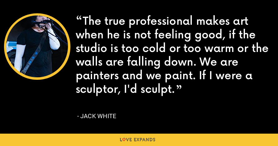 The true professional makes art when he is not feeling good, if the studio is too cold or too warm or the walls are falling down. We are painters and we paint. If I were a sculptor, I'd sculpt. - Jack White