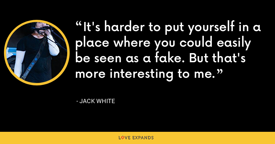 It's harder to put yourself in a place where you could easily be seen as a fake. But that's more interesting to me. - Jack White