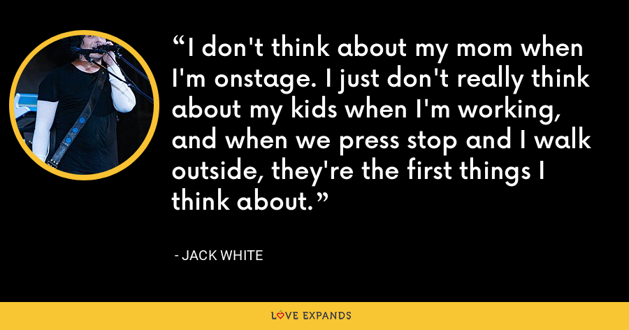 I don't think about my mom when I'm onstage. I just don't really think about my kids when I'm working, and when we press stop and I walk outside, they're the first things I think about. - Jack White