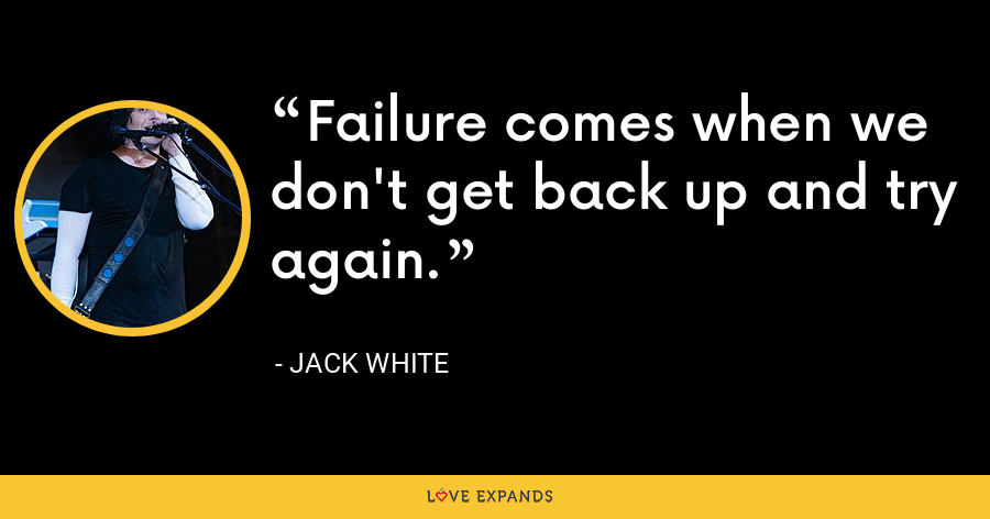 Failure comes when we don't get back up and try again. - Jack White