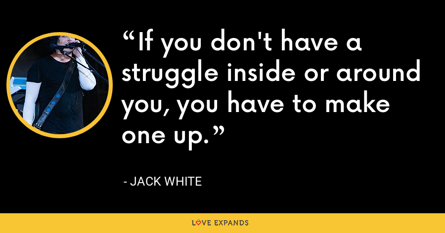 If you don't have a struggle inside or around you, you have to make one up. - Jack White