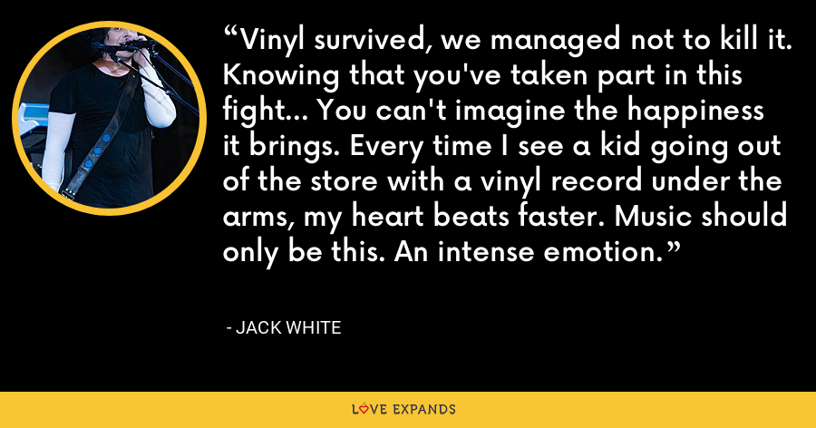 Vinyl survived, we managed not to kill it. Knowing that you've taken part in this fight... You can't imagine the happiness it brings. Every time I see a kid going out of the store with a vinyl record under the arms, my heart beats faster. Music should only be this. An intense emotion. - Jack White