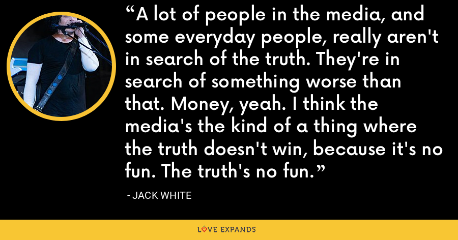A lot of people in the media, and some everyday people, really aren't in search of the truth. They're in search of something worse than that. Money, yeah. I think the media's the kind of a thing where the truth doesn't win, because it's no fun. The truth's no fun. - Jack White