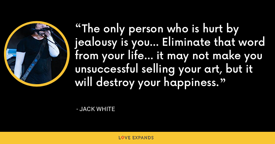 The only person who is hurt by jealousy is you... Eliminate that word from your life... it may not make you unsuccessful selling your art, but it will destroy your happiness. - Jack White