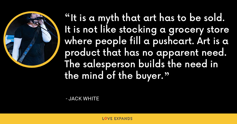 It is a myth that art has to be sold. It is not like stocking a grocery store where people fill a pushcart. Art is a product that has no apparent need. The salesperson builds the need in the mind of the buyer. - Jack White