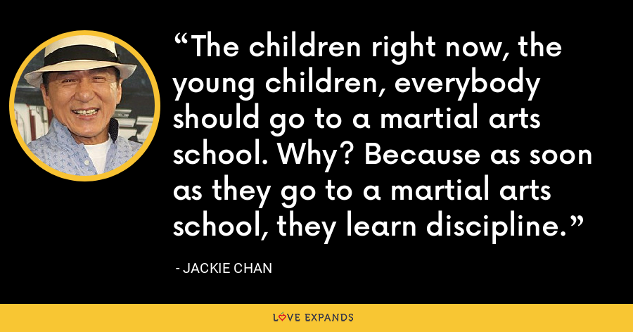 The children right now, the young children, everybody should go to a martial arts school. Why? Because as soon as they go to a martial arts school, they learn discipline. - Jackie Chan