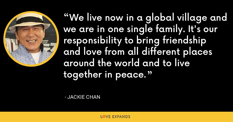 We live now in a global village and we are in one single family. It's our responsibility to bring friendship and love from all different places around the world and to live together in peace. - Jackie Chan