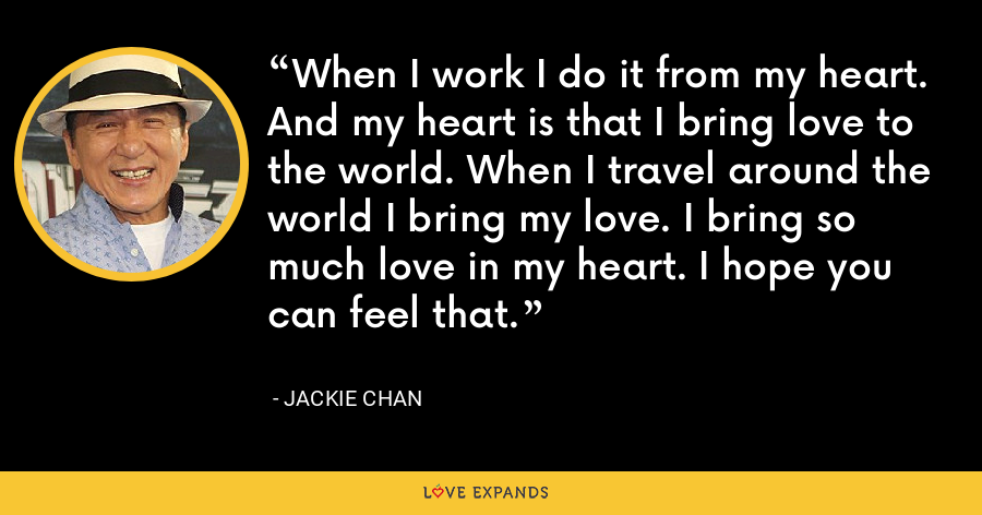 When I work I do it from my heart. And my heart is that I bring love to the world. When I travel around the world I bring my love. I bring so much love in my heart. I hope you can feel that. - Jackie Chan