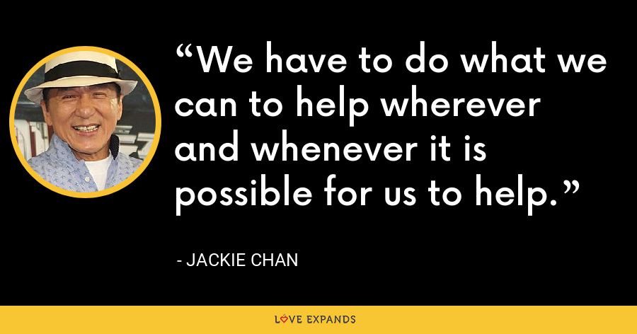 We have to do what we can to help wherever and whenever it is possible for us to help. - Jackie Chan