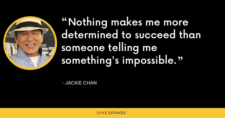 Nothing makes me more determined to succeed than someone telling me something's impossible. - Jackie Chan
