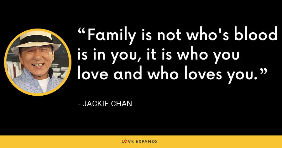 Family is not who's blood is in you, it is who you love and who loves you. - Jackie Chan