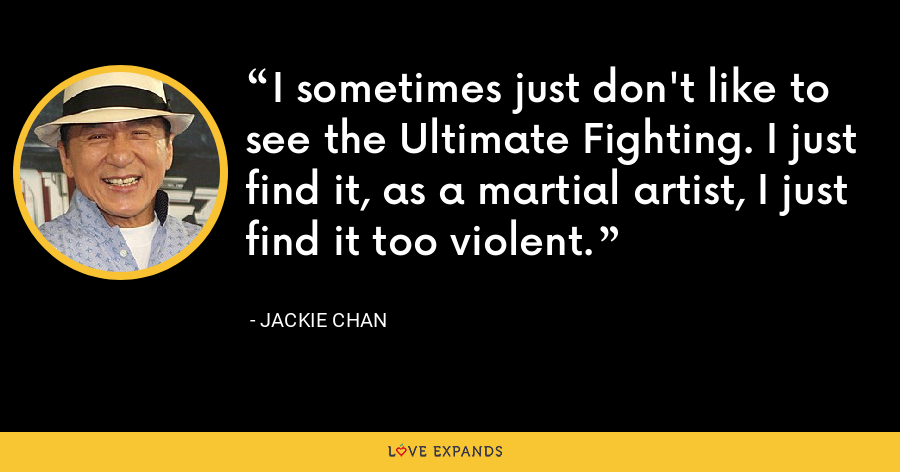 I sometimes just don't like to see the Ultimate Fighting. I just find it, as a martial artist, I just find it too violent. - Jackie Chan
