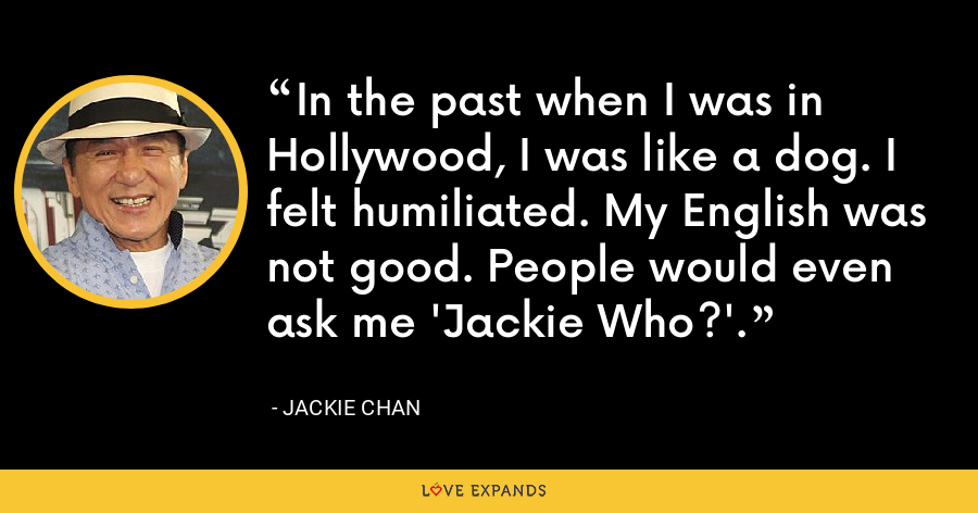 In the past when I was in Hollywood, I was like a dog. I felt humiliated. My English was not good. People would even ask me 'Jackie Who?'. - Jackie Chan