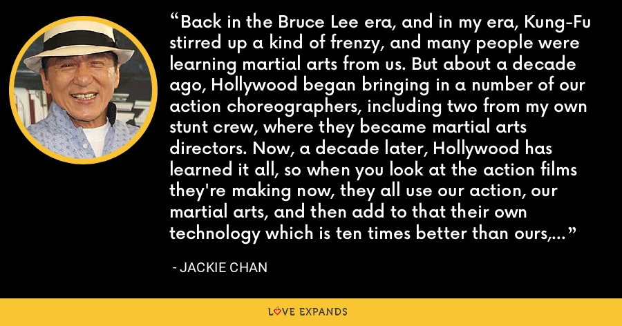 Back in the Bruce Lee era, and in my era, Kung-Fu stirred up a kind of frenzy, and many people were learning martial arts from us. But about a decade ago, Hollywood began bringing in a number of our action choreographers, including two from my own stunt crew, where they became martial arts directors. Now, a decade later, Hollywood has learned it all, so when you look at the action films they're making now, they all use our action, our martial arts, and then add to that their own technology which is ten times better than ours, and it has to leave us dumbfounded: how did they film that? - Jackie Chan