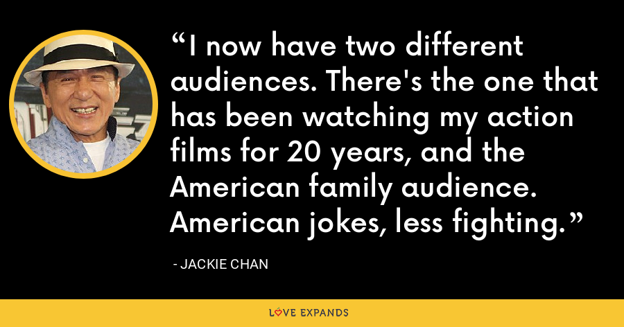 I now have two different audiences. There's the one that has been watching my action films for 20 years, and the American family audience. American jokes, less fighting. - Jackie Chan