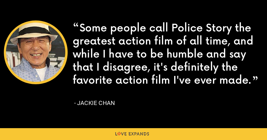 Some people call Police Story the greatest action film of all time, and while I have to be humble and say that I disagree, it's definitely the favorite action film I've ever made. - Jackie Chan