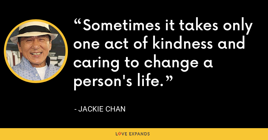 Sometimes it takes only one act of kindness and caring to change a person's life. - Jackie Chan