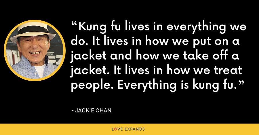 Kung fu lives in everything we do. It lives in how we put on a jacket and how we take off a jacket. It lives in how we treat people. Everything is kung fu. - Jackie Chan