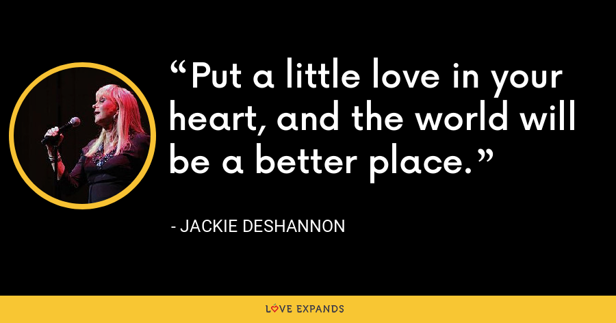 Put a little love in your heart, and the world will be a better place. - Jackie DeShannon