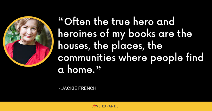 Often the true hero and heroines of my books are the houses, the places, the communities where people find a home. - Jackie French