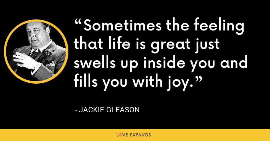 Sometimes the feeling that life is great just swells up inside you and fills you with joy. - Jackie Gleason