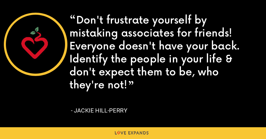 Don't frustrate yourself by mistaking associates for friends! Everyone doesn't have your back. Identify the people in your life & don't expect them to be, who they're not! - Jackie Hill-Perry