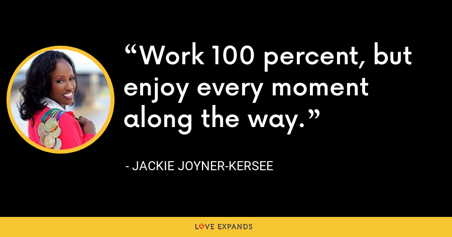 Work 100 percent, but enjoy every moment along the way. - Jackie Joyner-Kersee