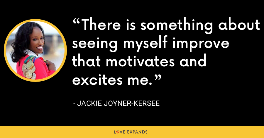 There is something about seeing myself improve that motivates and excites me. - Jackie Joyner-Kersee