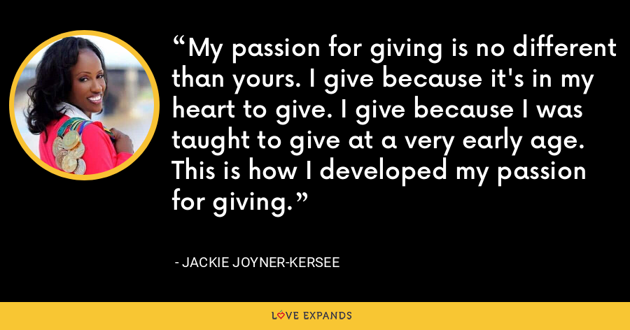 My passion for giving is no different than yours. I give because it's in my heart to give. I give because I was taught to give at a very early age. This is how I developed my passion for giving. - Jackie Joyner-Kersee