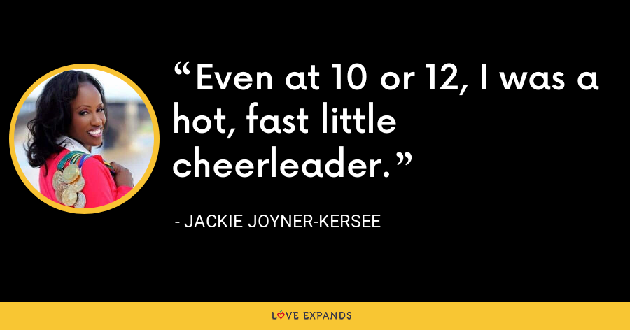 Even at 10 or 12, I was a hot, fast little cheerleader. - Jackie Joyner-Kersee