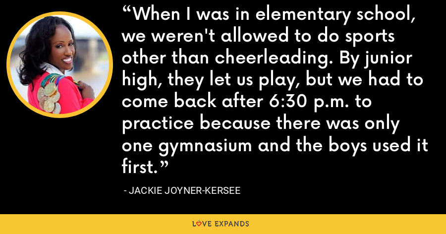 When I was in elementary school, we weren't allowed to do sports other than cheerleading. By junior high, they let us play, but we had to come back after 6:30 p.m. to practice because there was only one gymnasium and the boys used it first. - Jackie Joyner-Kersee