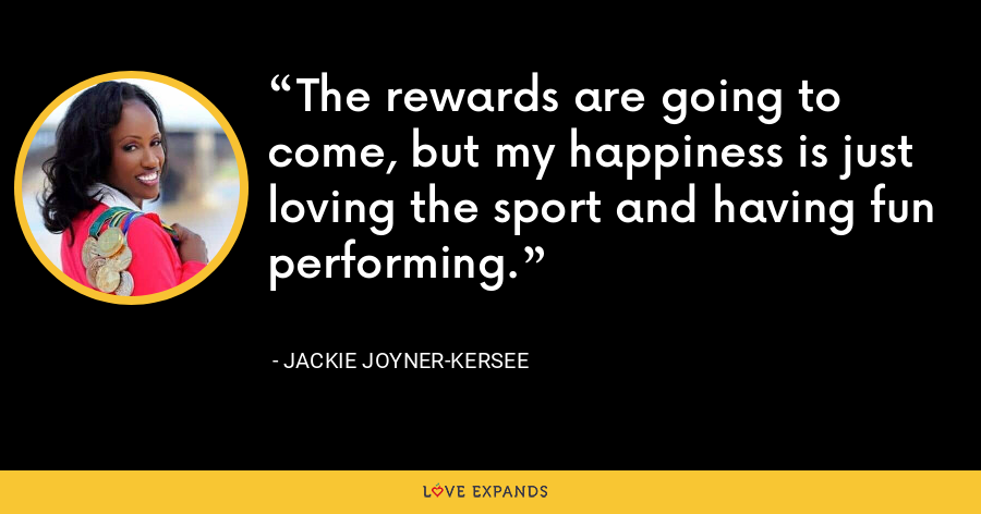 The rewards are going to come, but my happiness is just loving the sport and having fun performing. - Jackie Joyner-Kersee