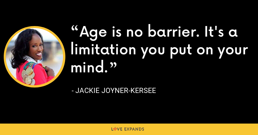 Age is no barrier. It's a limitation you put on your mind. - Jackie Joyner-Kersee