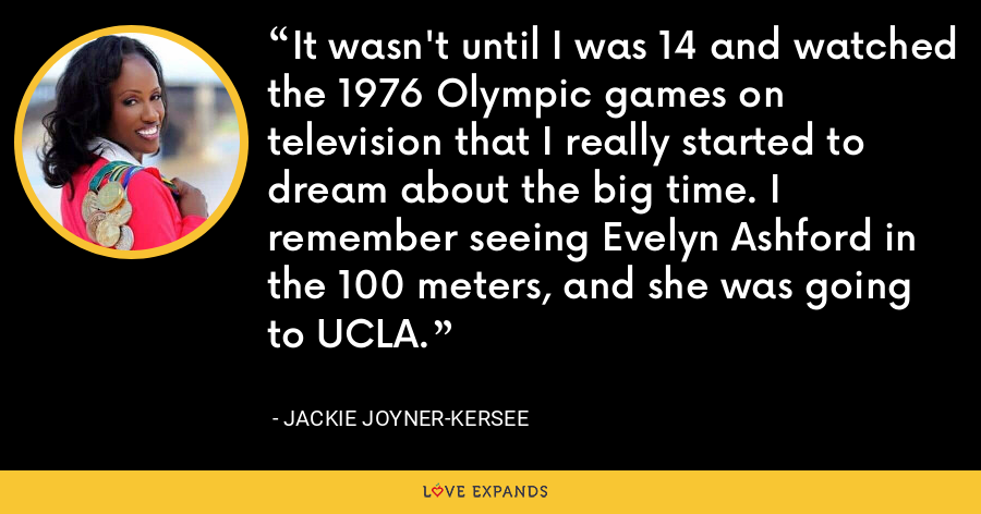 It wasn't until I was 14 and watched the 1976 Olympic games on television that I really started to dream about the big time. I remember seeing Evelyn Ashford in the 100 meters, and she was going to UCLA. - Jackie Joyner-Kersee