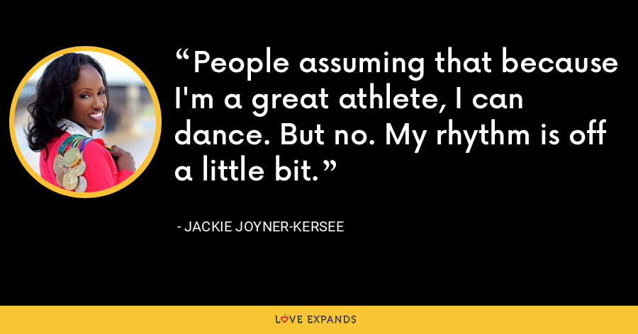 People assuming that because I'm a great athlete, I can dance. But no. My rhythm is off a little bit. - Jackie Joyner-Kersee