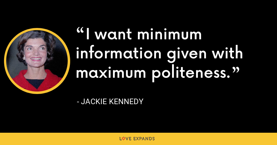 I want minimum information given with maximum politeness. - Jackie Kennedy