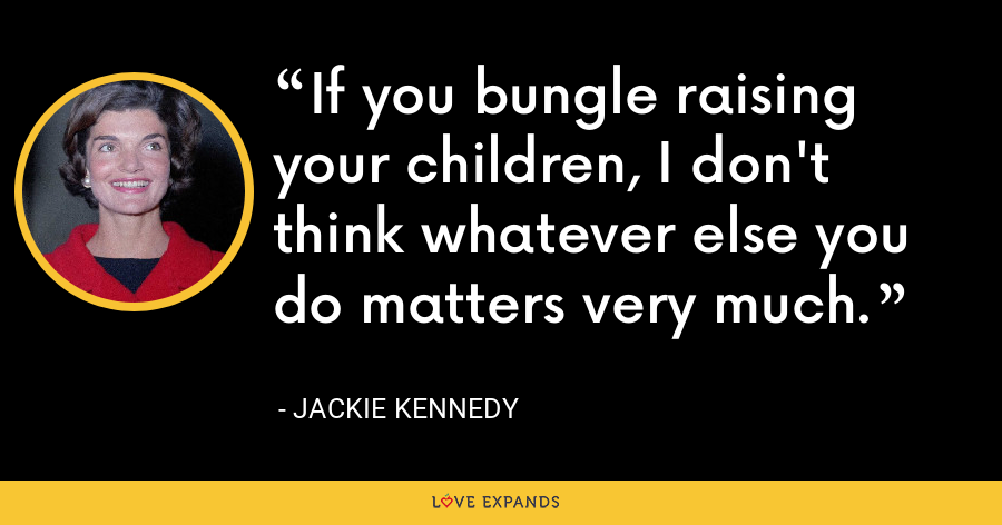 If you bungle raising your children, I don't think whatever else you do matters very much. - Jackie Kennedy