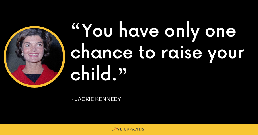You have only one chance to raise your child. - Jackie Kennedy