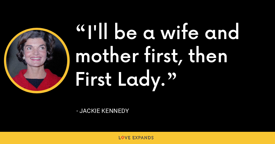 I'll be a wife and mother first, then First Lady. - Jackie Kennedy