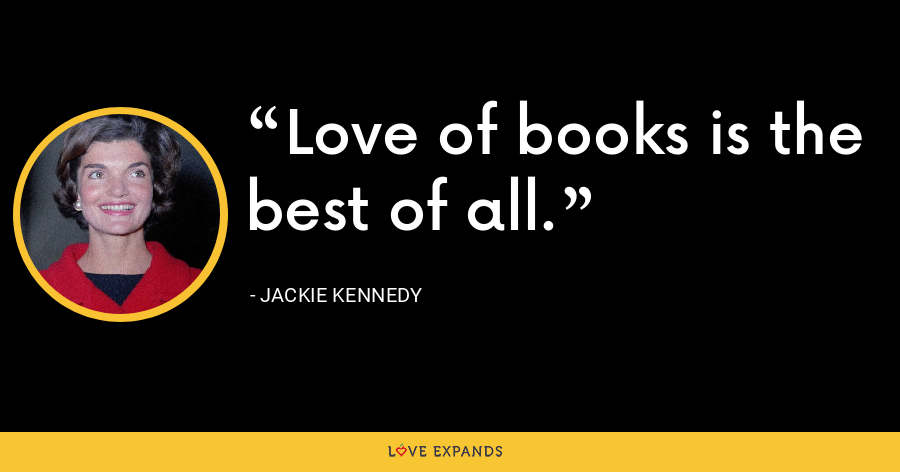 Love of books is the best of all. - Jackie Kennedy