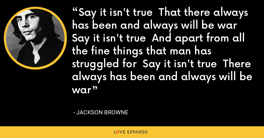 Say it isn't true  That there always has been and always will be war  Say it isn't true  And apart from all the fine things that man has struggled for  Say it isn't true  There always has been and always will be war - Jackson Browne